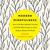 Modern Mindfulness: How to Be More Relaxed, Focused, and Kind While Living in a Fast, Digital, Always-On World Audiobook, by Rohan Gunatillake