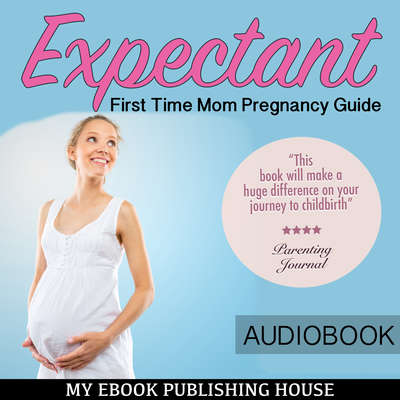 Expectant: First Time Mom Pregnancy Guide Audiobook, by My Ebook Publishing House