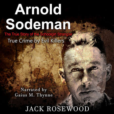 Arnold Sodeman: The True Story of the Schoolgirl Strangler Audiobook, by Jack Rosewood