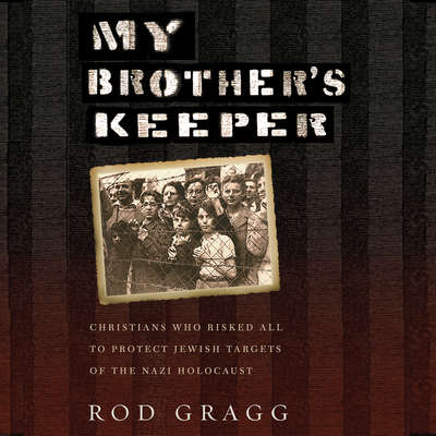 My Brothers Keeper: Christians Who Risked All to Protect Jewish Targets of the Nazi Holocaust Audiobook, by Rod Gragg
