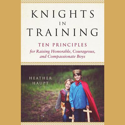 Knights in Training: Ten Principles for Raising Honorable, Courageous, and Compassionate Boys Audiobook, by Heather Haupt
