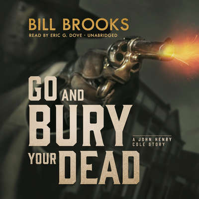 Go and Bury Your Dead: A John Henry Cole Story  Audiobook, by Bill Brooks