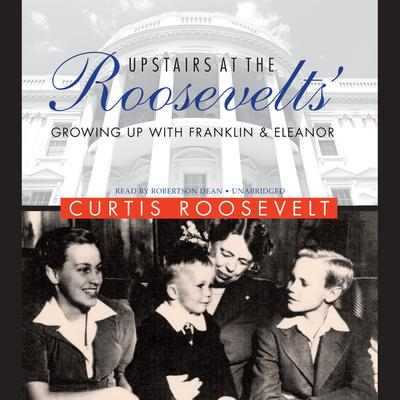 Upstairs at the Roosevelts': Growing Up with Franklin and Eleanor Audiobook, by Curtis Roosevelt