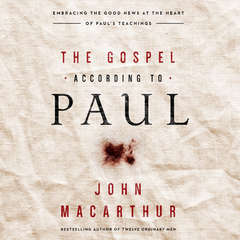 The Gospel According to Paul: Embracing the Good News at the Heart of Pauls Teachings Audiobook, by John F. MacArthur