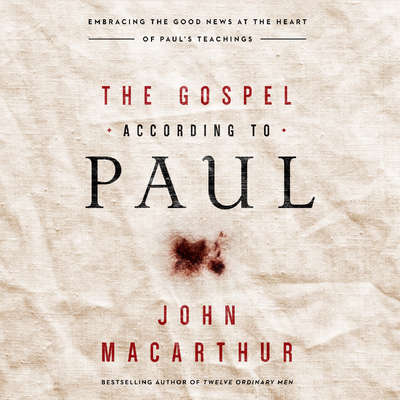 The Gospel According to Paul: Embracing the Good News at the Heart of Pauls Teachings Audiobook, by John MacArthur