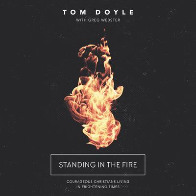 Standing in the Fire: Courageous Christians Living in Frightening Times Audiobook, by Tom Doyle