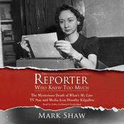 The Reporter Who Knew Too Much: The Mysterious Death of What's My Line TV Star and Media Icon Dorothy Kilgallen, by Mark Shaw