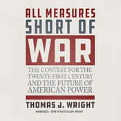 All Measures Short of War: The Contest for the Twenty-First Century and the Future of American Power Audiobook, by Thomas J. Wright