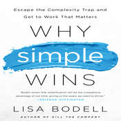 Why Simple Wins: Escape the Complexity Trap and Get to Work That Matters, by Lisa Bodell