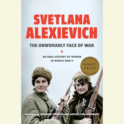 The Unwomanly Face of War: An Oral History of Women in World War II Audiobook, by Svetlana Alexievich