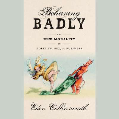 Behaving Badly: The New Morality in Politics, Sex, and Business Audiobook, by Eden Collinsworth