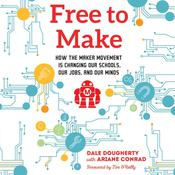Free to Make: How the Maker Movement is Changing Our Schools, Our Jobs, and Our Minds, by Dale Dougherty