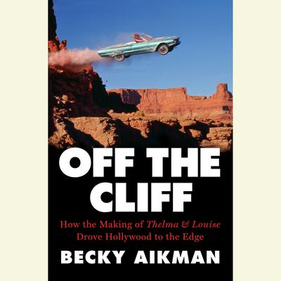 Off the Cliff: How the Making of Thelma & Louise Drove Hollywood to the Edge Audiobook, by Becky Aikman
