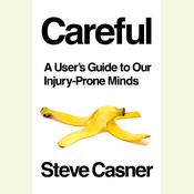 Careful: A Users Guide to Our Injury-Prone Minds Audiobook, by Steve Casner