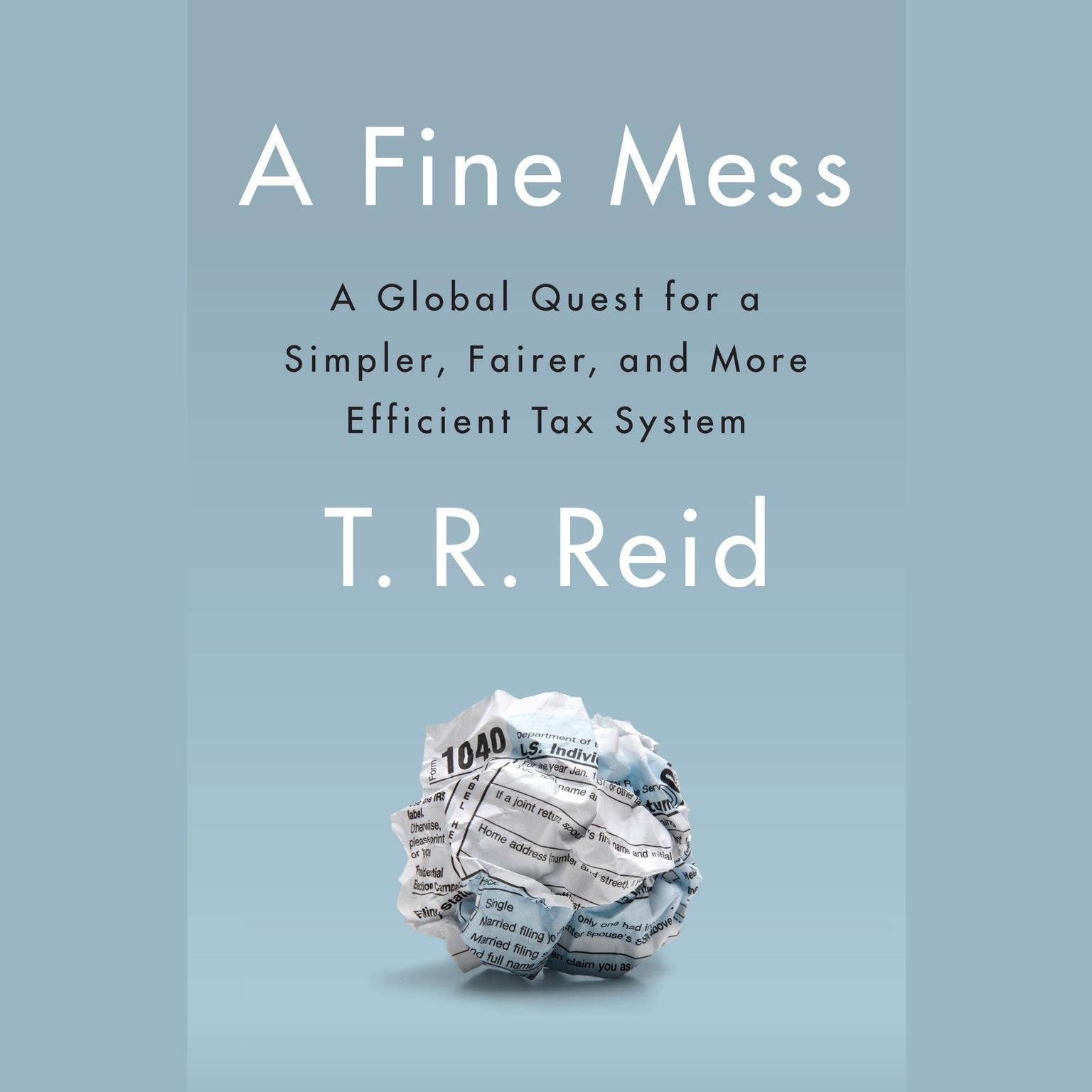 A Fine Mess: A Global Quest for a Simpler, Fairer, and More Efficient Tax System Audiobook, by T. R. Reid
