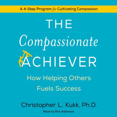 The Compassionate Achiever: How Helping Others Fuels Success Audiobook, by Christopher L. Kukk