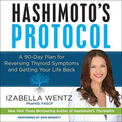 Hashimotos Protocol: A 90-Day Plan for Reversing Thyroid Symptoms and Getting Your Life Back Audiobook, by Izabella Wentz