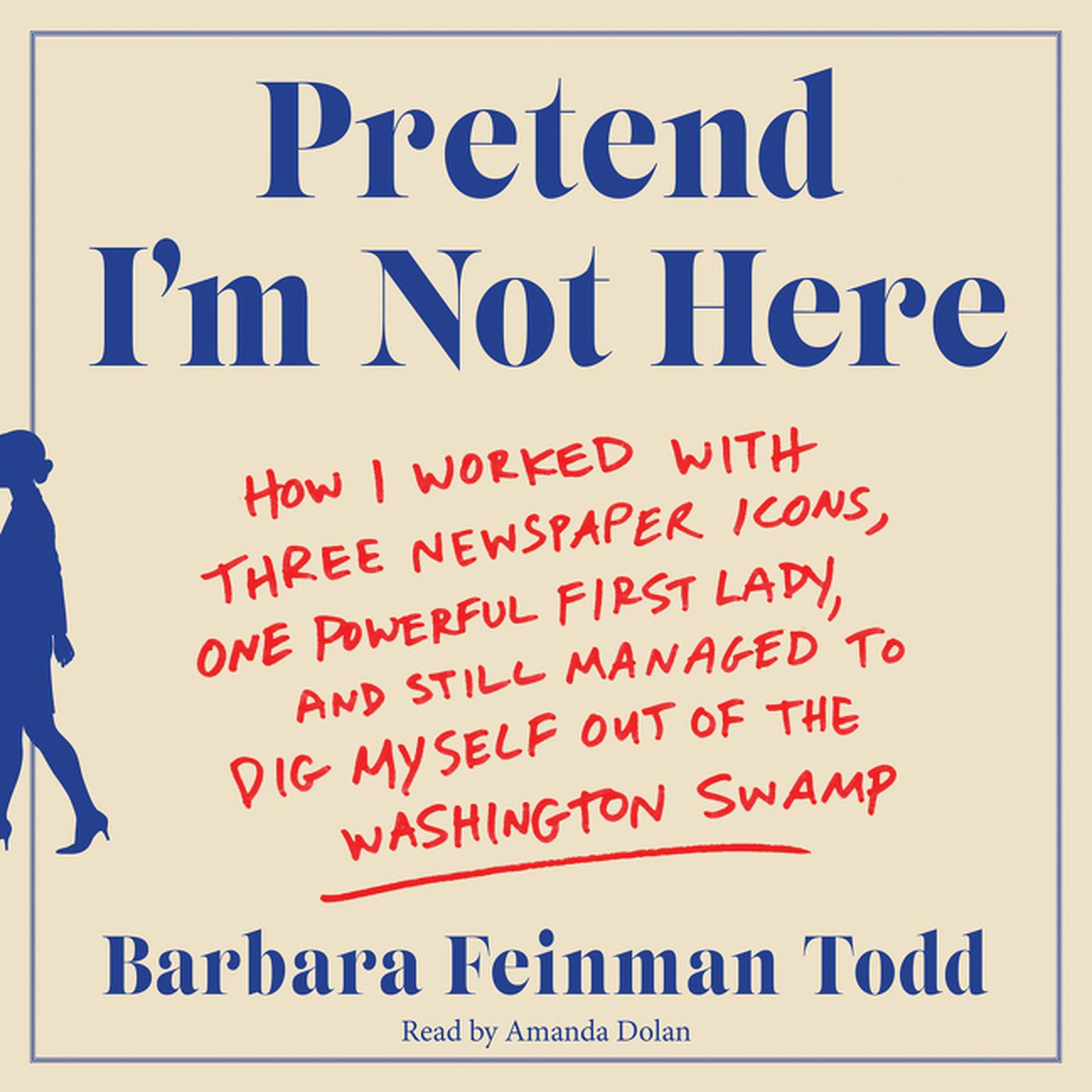 Printable Pretend I'm Not Here: How I Worked with Three Newspaper Icons, One Powerful First Lady, and Still Managed to Dig Myself Out of the Washington Swamp Audiobook Cover Art