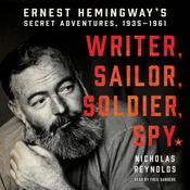 Writer, Sailor, Soldier, Spy: Ernest Hemingways Secret Adventures, 1935-1961 Audiobook, by Nicholas Reynolds