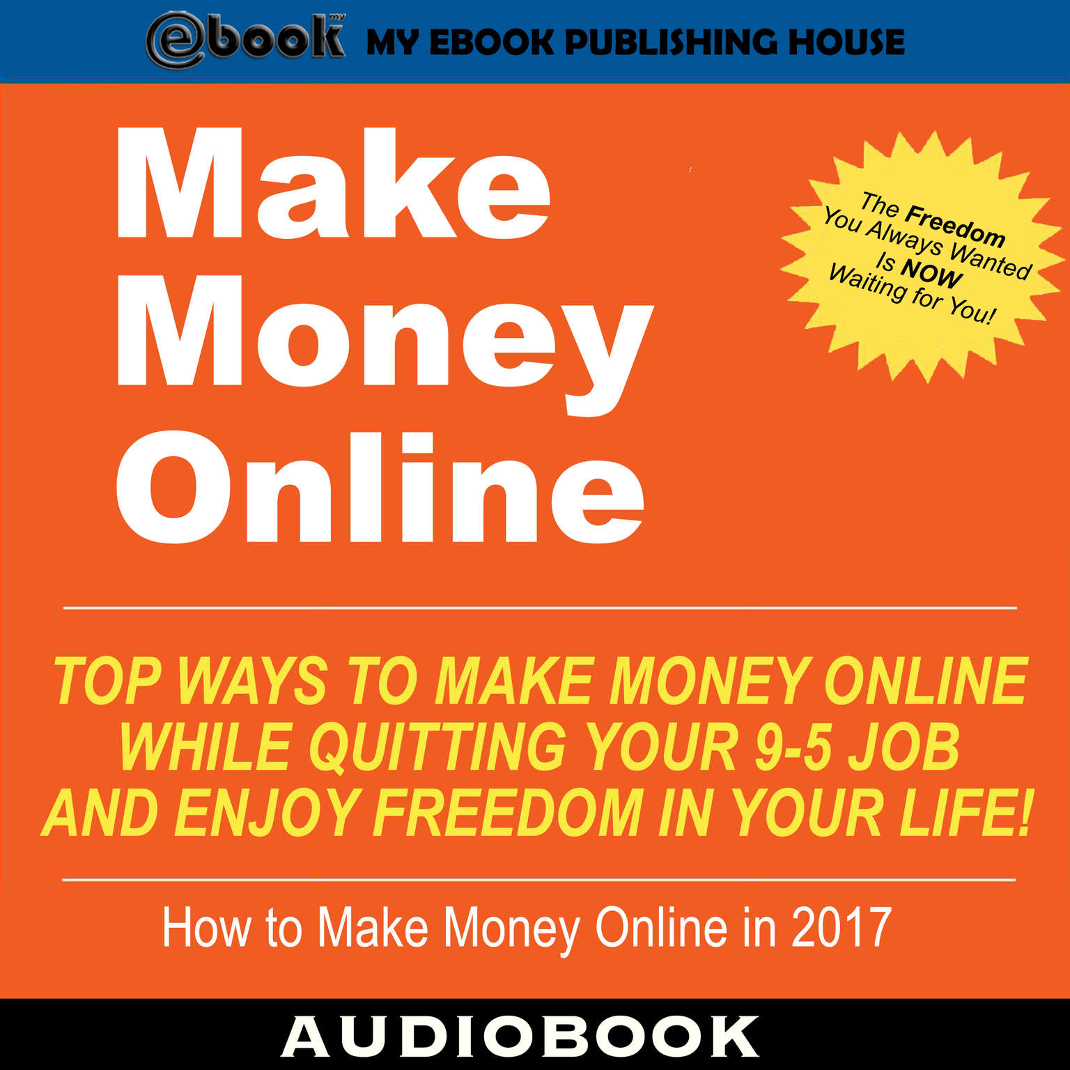 Make Money Online: Top Ways to Make Money Online While Quitting Your 9-5 Job and Enjoy Freedom In Your Life! Audiobook, by My Ebook Publishing House