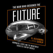 The Man Who Designed the Future: Norman Bel Geddes and the Invention of Twentieth-Century America Audiobook, by B. Alexandra Szerlip