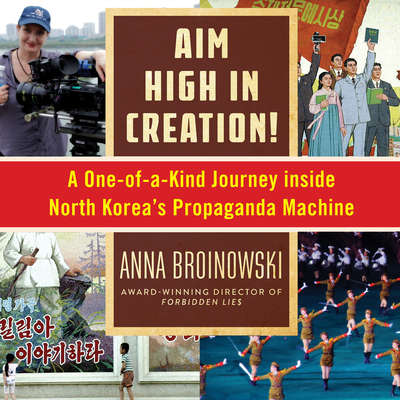 Aim High in Creation: A One-of-a-Kind Journey Inside North Koreas Propaganda Machine Audiobook, by Anna Broinowski