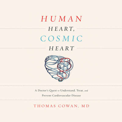 Human Heart, Cosmic Heart: A Doctors Quest to Understand, Treat, and Prevent Cardiovascular Disease Audiobook, by Thomas Cowan