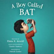 A Boy Called Bat, by Elana K. Arnold
