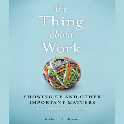 The Thing About Work: Showing Up and Other Important Matters [A Workers Manual] Audiobook, by Richard A. Moran