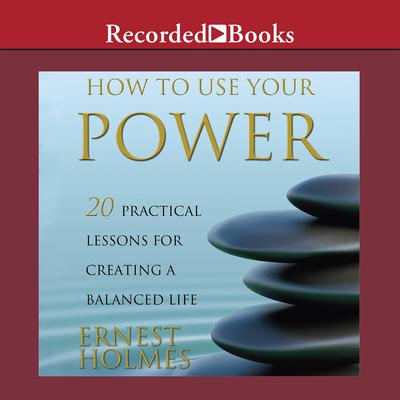How to Use Your Power: 20 Practical Lessons for Creating a Balanced Life Audiobook, by Ernest Holmes