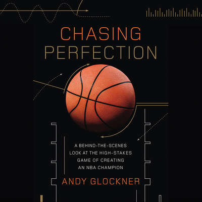 Chasing Perfection: A Behind-the-Scenes Look at the High-Stakes Game of Creating an NBA Champion Audiobook, by Andy Glockner