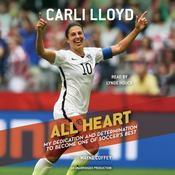 All Heart: My Dedication and Determination to Become One of Soccers Best, by Carli Lloyd, Wayne Coffey