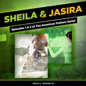 Sheila & Jasira : Episodes 1 & 2 of The American Fathers Serial Audiobook, by Henry L. Sullivan