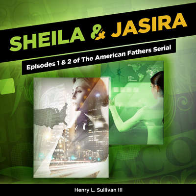 Sheila & Jasira: Episodes 1 & 2 of The American Fathers Serial: Episodes 1 & 2 of The American Fathers Serial Audiobook, by Henry L. Sullivan