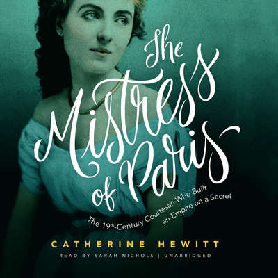 The Mistress of Paris: The 19th-Century Courtesan Who Built an Empire on a Secret Audiobook, by Catherine Hewitt
