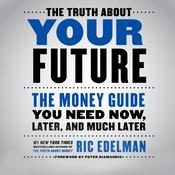 The Truth About Your Future: The Money Guide You Need Now, Later, and Much Later Audiobook, by Ric Edelman