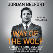 The Way of the Wolf: Straight Line Selling: Master the Art of Persuasion, Influence, and Success Audiobook, by Jordan Belfort