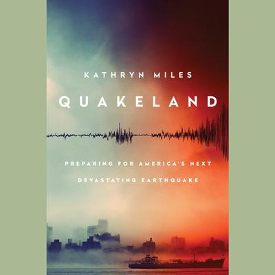 Quakeland: On the Road to Americas Next Devastating Earthquake Audiobook, by Kathryn Miles