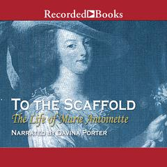To the Scaffold: The Life of Marie Antoinette Audiobook, by Carolly Erickson