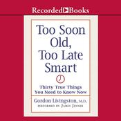 Too Soon Old, Too Late Smart: Thirty True Things You Need to Know Now Audiobook, by Gordon Livingston