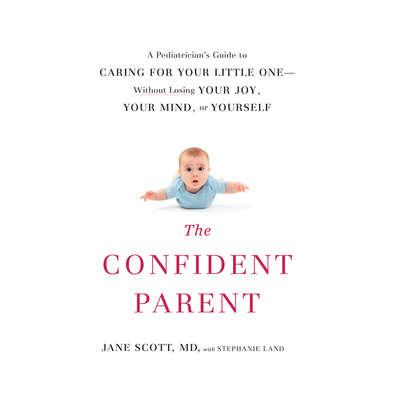 The Confident Parent: A Pediatrician's Guide to Caring for Your Little One without Losing Your Joy, Your Mind, or Yourself Audiobook, by Jane Scott