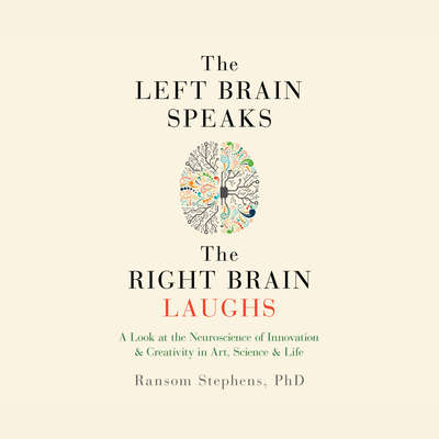 The Left Brain Speaks, the Right Brain Laughs: A Look at the Neuroscience of Innovation & Creativity in Art, Science & Life Audiobook, by Ransom Stephens