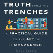 Truth from the Trenches: A Practical Guide to the Art of IT Management, by Mark Settle