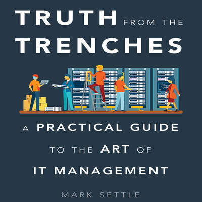 Truth from the Trenches: A Practical Guide to the Art of IT Management Audiobook, by Mark Settle