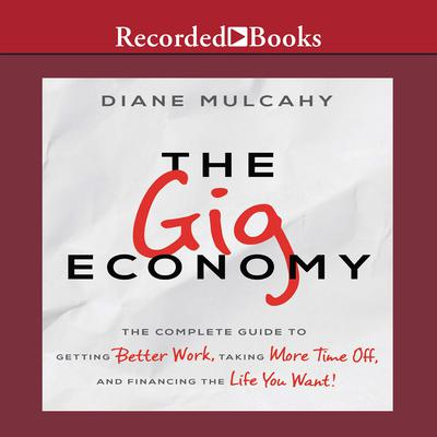 The Gig Economy: The Complete Guide to Getting Better Work, Taking More Time Off, and Financing the Life You Want Audiobook, by Diane Mulcahy