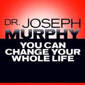 You Can Change Your Whole Life, by Joseph Murphy