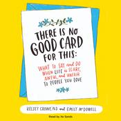 There Is No Good Card for This: What To Say and Do When Life Is Scary, Awful, and Unfair to People You Love Audiobook, by Kelsey Crowe, Emily McDowell