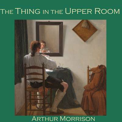 The Thing in the Upper Room Audiobook, by Arthur Morrison