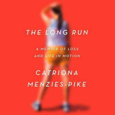 The Long Run: A Memoir of Loss and Life in Motion Audiobook, by Catriona Menzies-Pike