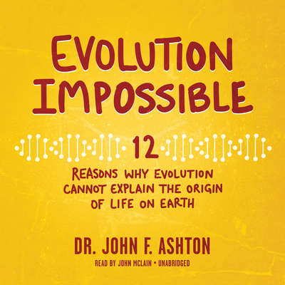 Evolution Impossible: 12 Reasons Why Evolution Cannot Explain the Origin of Life on Earth Audiobook, by John F. Ashton